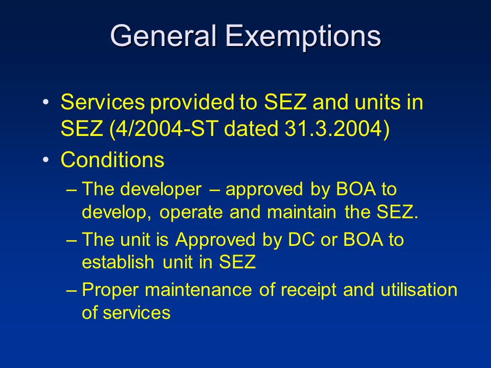 General Exemptions Services provided to SEZ and units in SEZ (4/2004-ST dated 31.3.2004) Conditions –The developer – approved by BOA to develop, operate and maintain the SEZ.