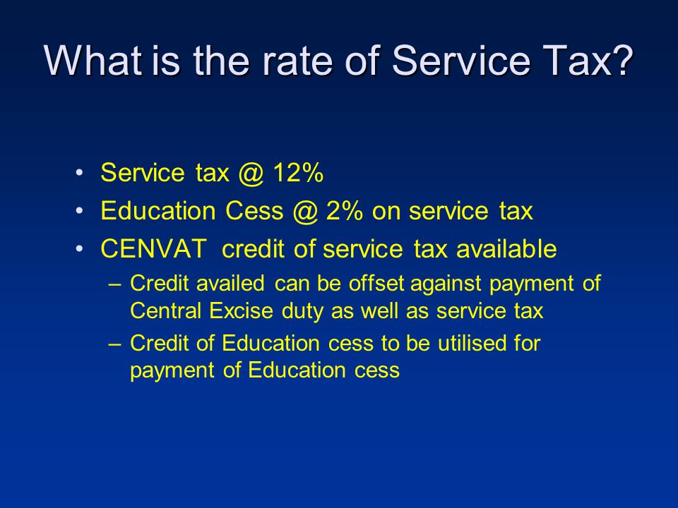What is the rate of Service Tax? Service tax @ 12% Education Cess @ 2% on service tax CENVAT credit of service tax available –Credit availed can be of