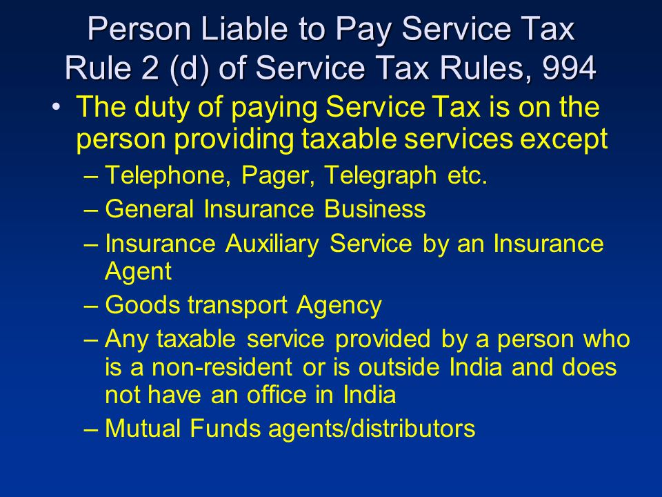 Person Liable to Pay Service Tax Rule 2 (d) of Service Tax Rules, 994 The duty of paying Service Tax is on the person providing taxable services except –Telephone, Pager, Telegraph etc.