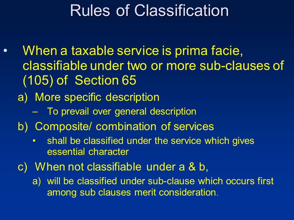 Rules of Classification When a taxable service is prima facie, classifiable under two or more sub-clauses of (105) of Section 65 a)More specific description –To prevail over general description b)Composite/ combination of services shall be classified under the service which gives essential character c)When not classifiable under a & b, a)will be classified under sub-clause which occurs first among sub clauses merit consideration.
