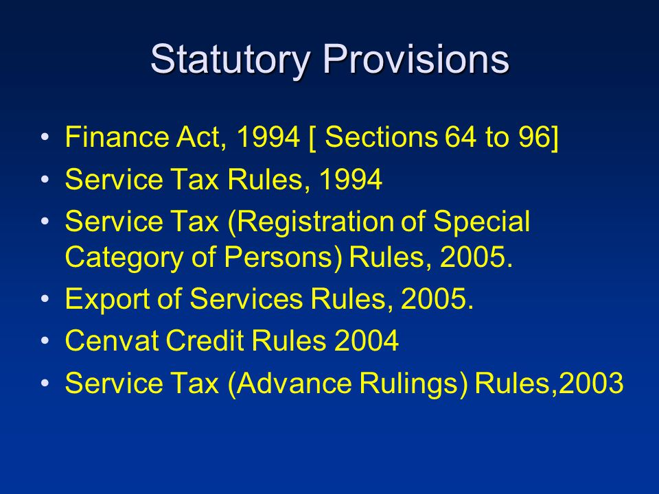 Statutory Provisions Finance Act, 1994 [ Sections 64 to 96] Service Tax Rules, 1994 Service Tax (Registration of Special Category of Persons) Rules, 2005.