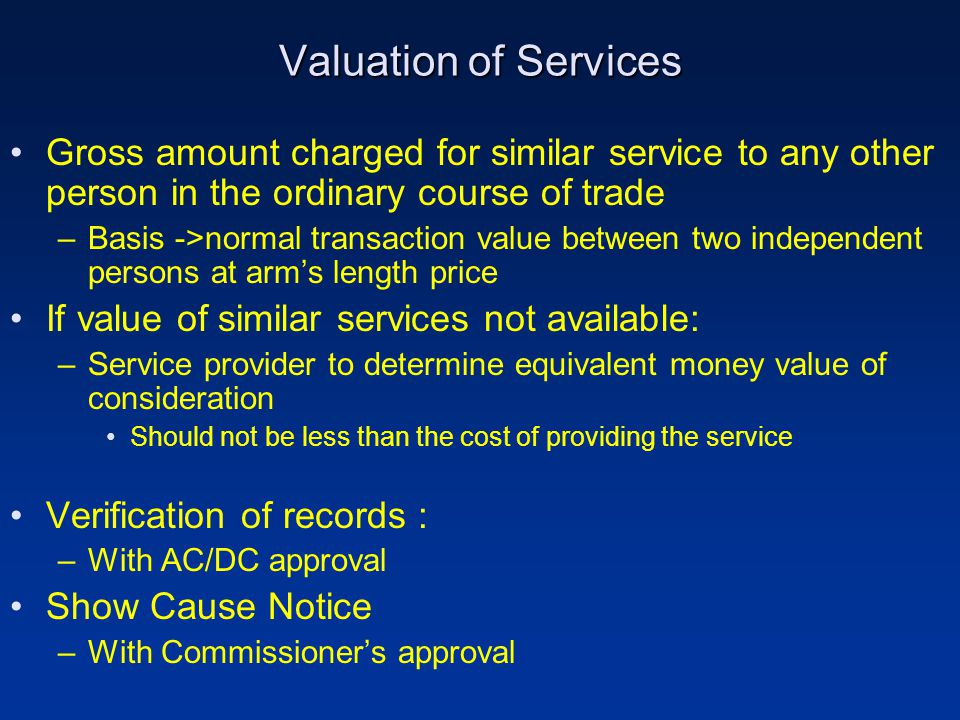 Valuation of Services Gross amount charged for similar service to any other person in the ordinary course of trade –Basis ->normal transaction value between two independent persons at arm's length price If value of similar services not available: –Service provider to determine equivalent money value of consideration Should not be less than the cost of providing the service Verification of records : –With AC/DC approval Show Cause Notice –With Commissioner's approval