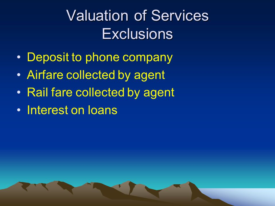 Valuation of Services Exclusions Deposit to phone company Airfare collected by agent Rail fare collected by agent Interest on loans