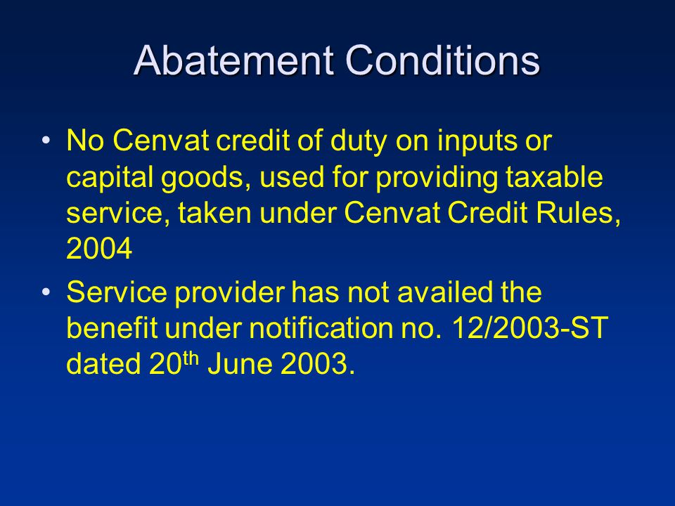 Abatement Conditions No Cenvat credit of duty on inputs or capital goods, used for providing taxable service, taken under Cenvat Credit Rules, 2004 Service provider has not availed the benefit under notification no.