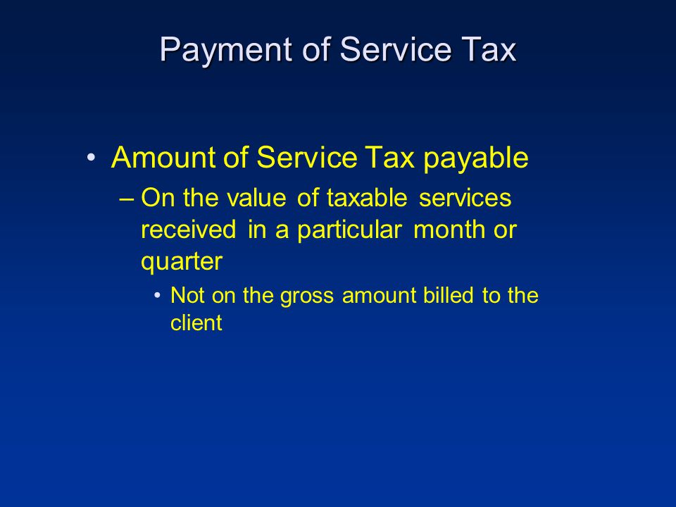 Payment of Service Tax Amount of Service Tax payable –On the value of taxable services received in a particular month or quarter Not on the gross amount billed to the client
