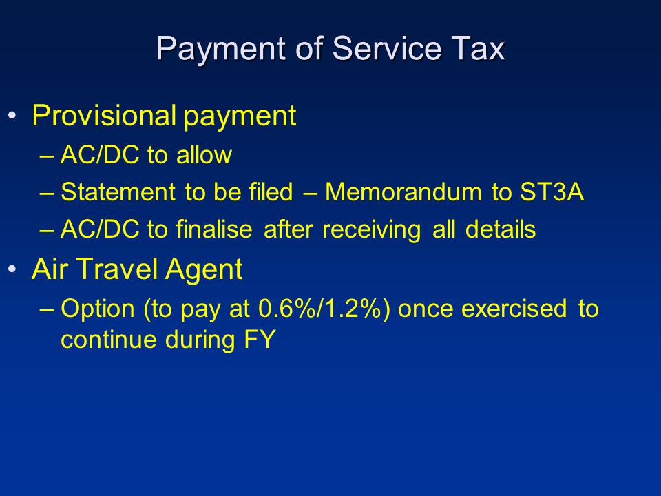 Payment of Service Tax Provisional payment –AC/DC to allow –Statement to be filed – Memorandum to ST3A –AC/DC to finalise after receiving all details Air Travel Agent –Option (to pay at 0.6%/1.2%) once exercised to continue during FY