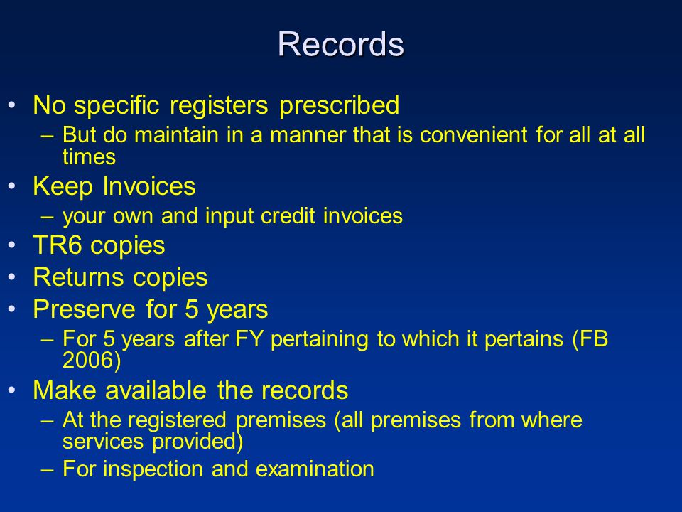 Records No specific registers prescribed –But do maintain in a manner that is convenient for all at all times Keep Invoices –your own and input credit invoices TR6 copies Returns copies Preserve for 5 years –For 5 years after FY pertaining to which it pertains (FB 2006) Make available the records –At the registered premises (all premises from where services provided) –For inspection and examination
