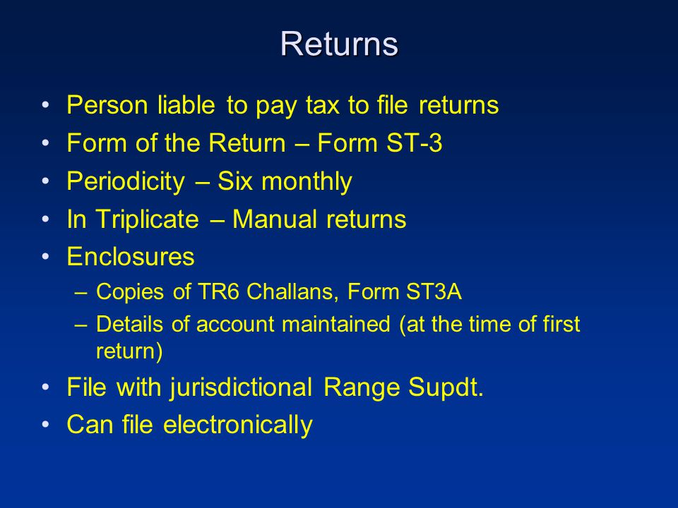 Returns Person liable to pay tax to file returns Form of the Return – Form ST-3 Periodicity – Six monthly In Triplicate – Manual returns Enclosures –Copies of TR6 Challans, Form ST3A –Details of account maintained (at the time of first return) File with jurisdictional Range Supdt.