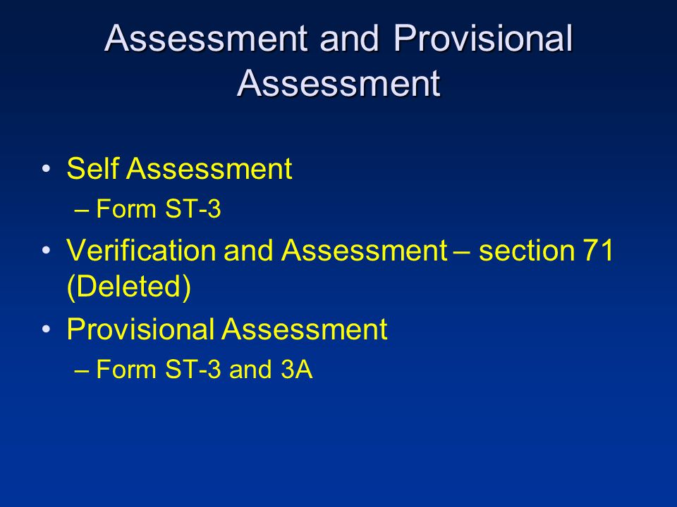 Assessment and Provisional Assessment Self Assessment –Form ST-3 Verification and Assessment – section 71 (Deleted) Provisional Assessment –Form ST-3 and 3A