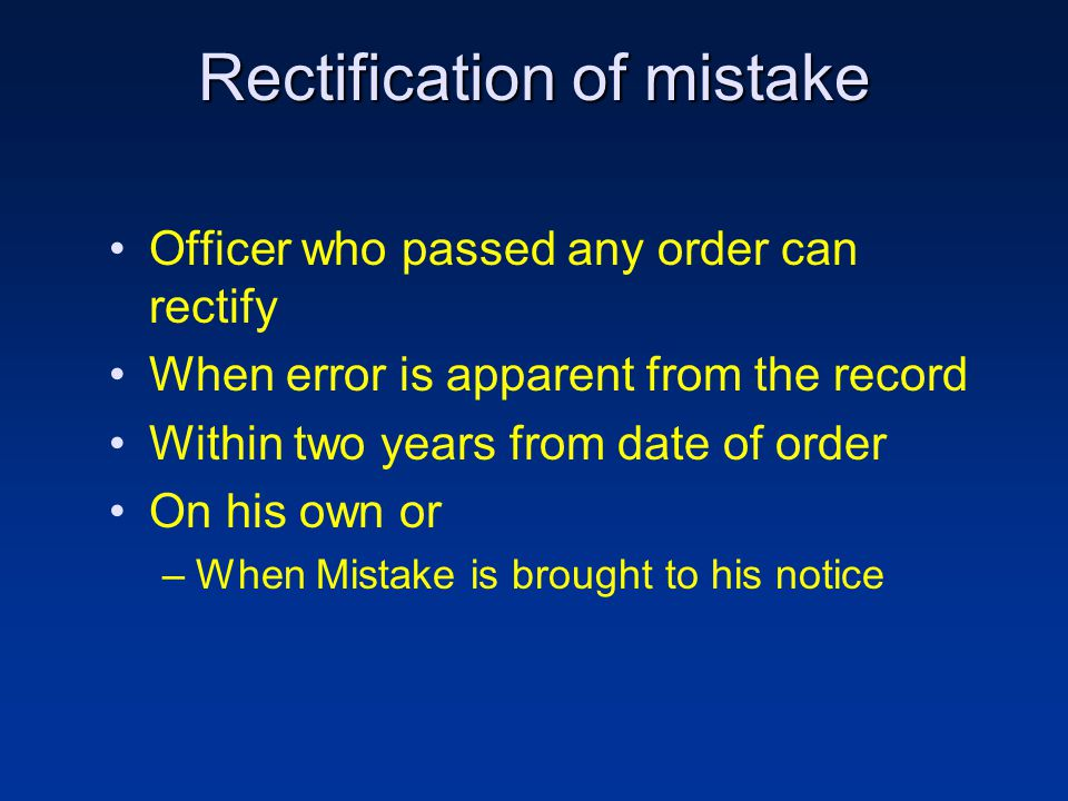 Rectification of mistake Officer who passed any order can rectify When error is apparent from the record Within two years from date of order On his own or –When Mistake is brought to his notice