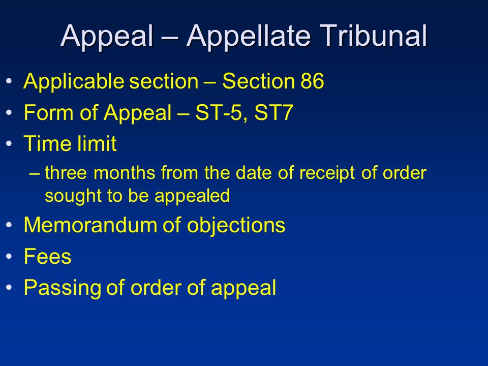 Appeal – Appellate Tribunal Applicable section – Section 86 Form of Appeal – ST-5, ST7 Time limit –three months from the date of receipt of order sought to be appealed Memorandum of objections Fees Passing of order of appeal