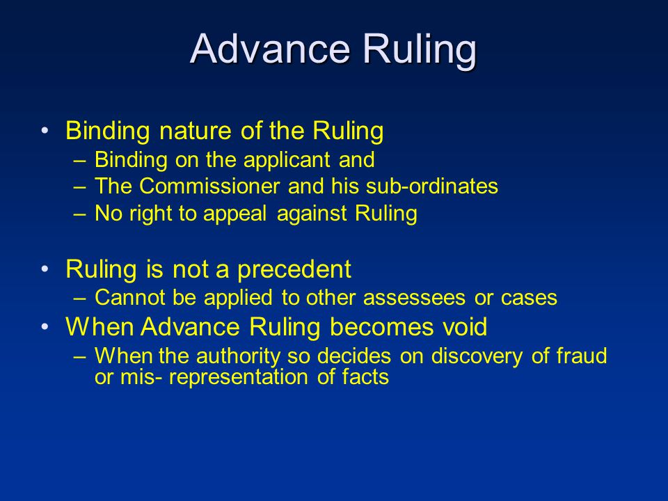 Advance Ruling Binding nature of the Ruling –Binding on the applicant and –The Commissioner and his sub-ordinates –No right to appeal against Ruling Ruling is not a precedent –Cannot be applied to other assessees or cases When Advance Ruling becomes void –When the authority so decides on discovery of fraud or mis- representation of facts