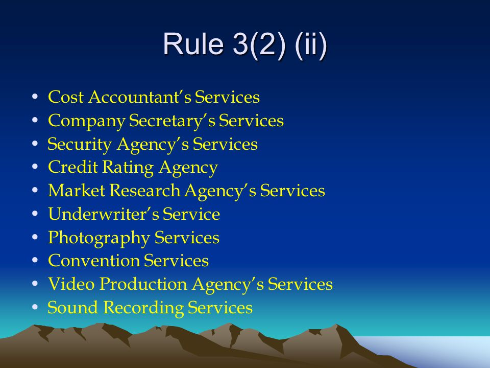 Rule 3(2) (ii) Cost Accountant's Services Company Secretary's Services Security Agency's Services Credit Rating Agency Market Research Agency's Services Underwriter's Service Photography Services Convention Services Video Production Agency's Services Sound Recording Services