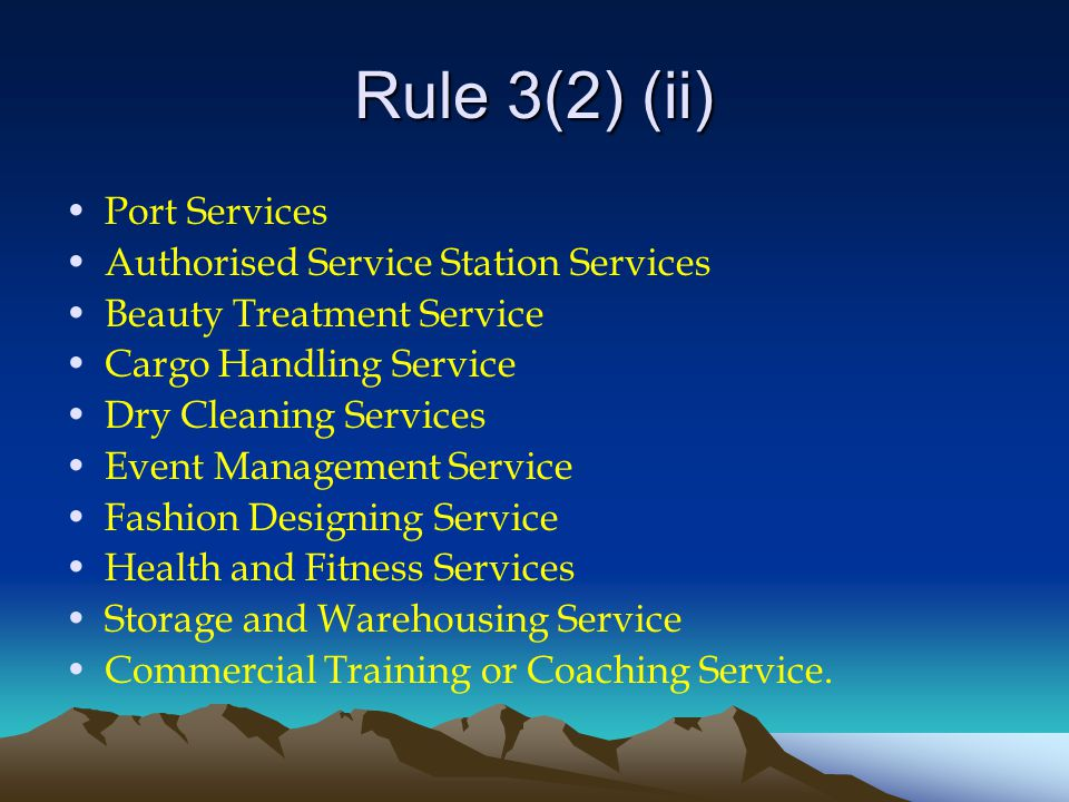 Rule 3(2) (ii) Port Services Authorised Service Station Services Beauty Treatment Service Cargo Handling Service Dry Cleaning Services Event Management Service Fashion Designing Service Health and Fitness Services Storage and Warehousing Service Commercial Training or Coaching Service.