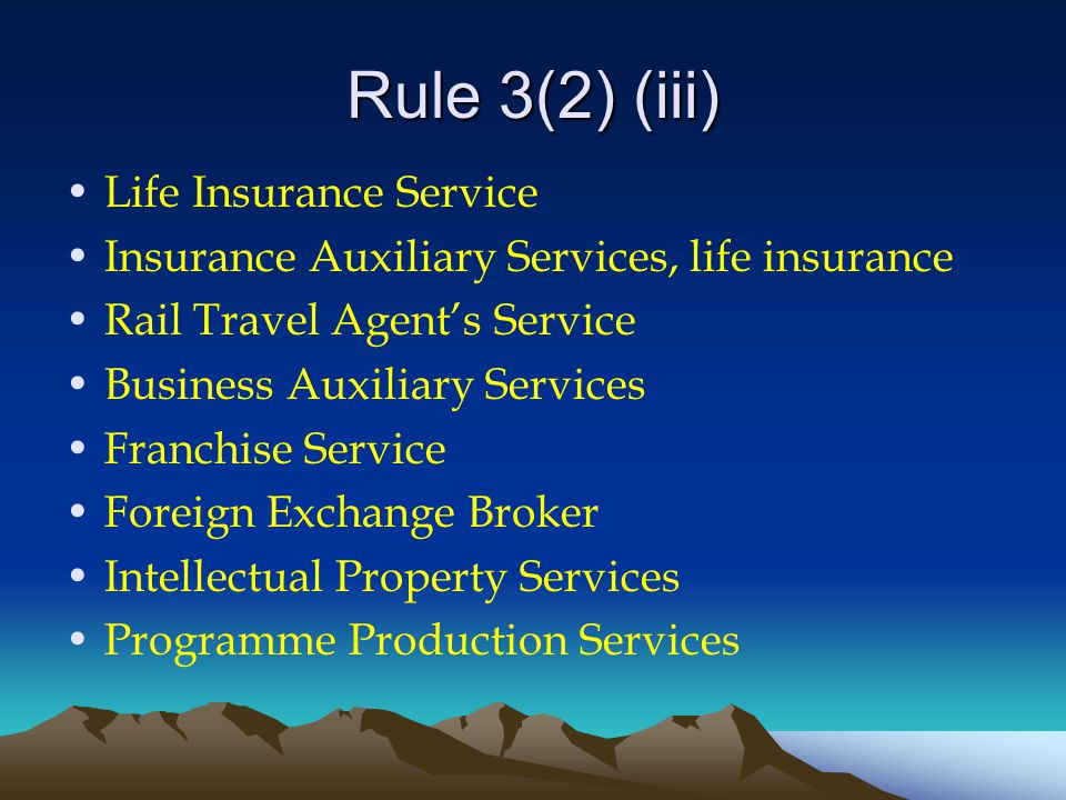 Rule 3(2) (iii) Life Insurance Service Insurance Auxiliary Services, life insurance Rail Travel Agent's Service Business Auxiliary Services Franchise Service Foreign Exchange Broker Intellectual Property Services Programme Production Services