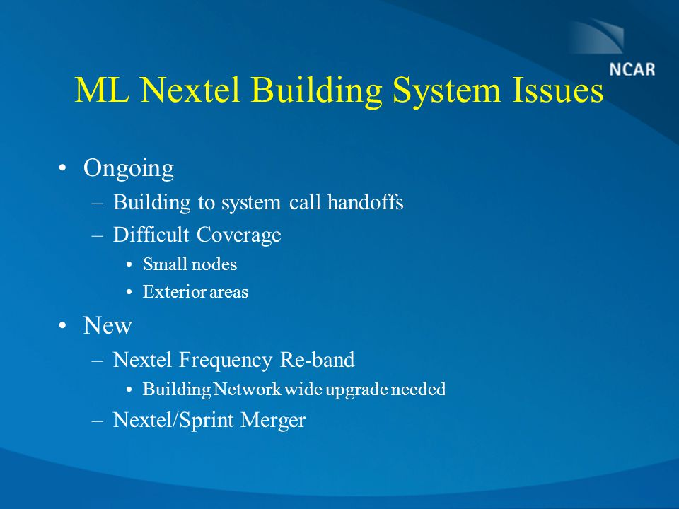 ML Nextel Building System Issues Ongoing –Building to system call handoffs –Difficult Coverage Small nodes Exterior areas New –Nextel Frequency Re-band Building Network wide upgrade needed –Nextel/Sprint Merger