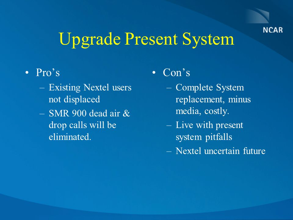 Upgrade Present System Pro's –Existing Nextel users not displaced –SMR 900 dead air & drop calls will be eliminated.