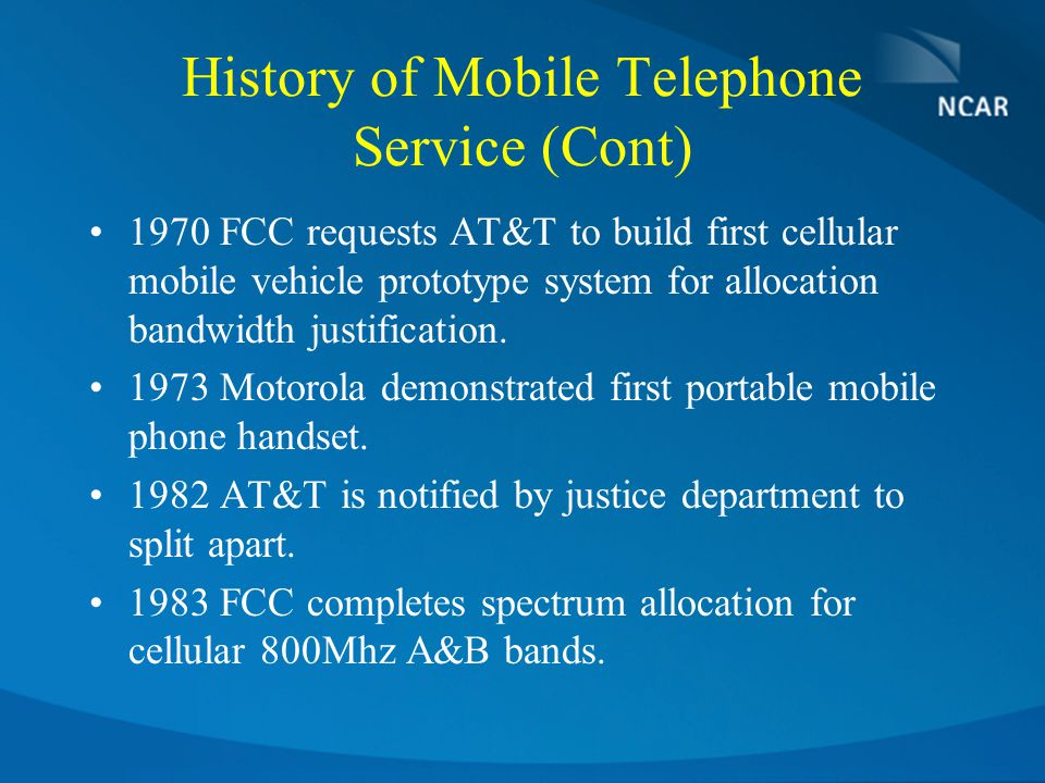 History of Mobile Telephone Service (Cont) 1970 FCC requests AT&T to build first cellular mobile vehicle prototype system for allocation bandwidth justification.