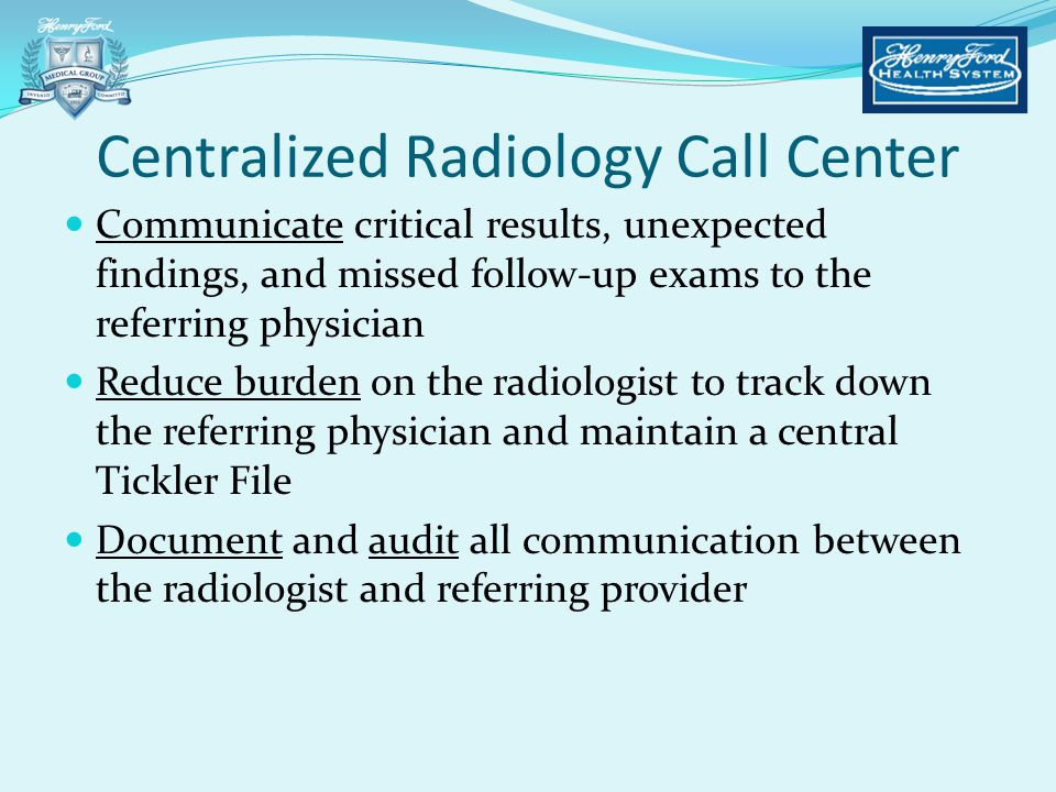 Centralized Radiology Call Center Communicate critical results, unexpected findings, and missed follow-up exams to the referring physician Reduce burd