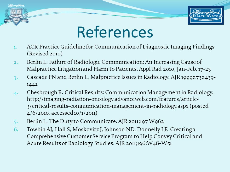 References 1. ACR Practice Guideline for Communication of Diagnostic Imaging Findings (Revised 2010) 2. Berlin L. Failure of Radiologic Communication: