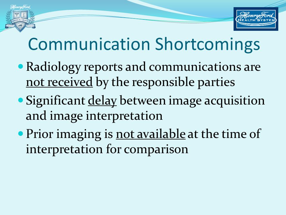 Communication Shortcomings Radiology reports and communications are not received by the responsible parties Significant delay between image acquisitio
