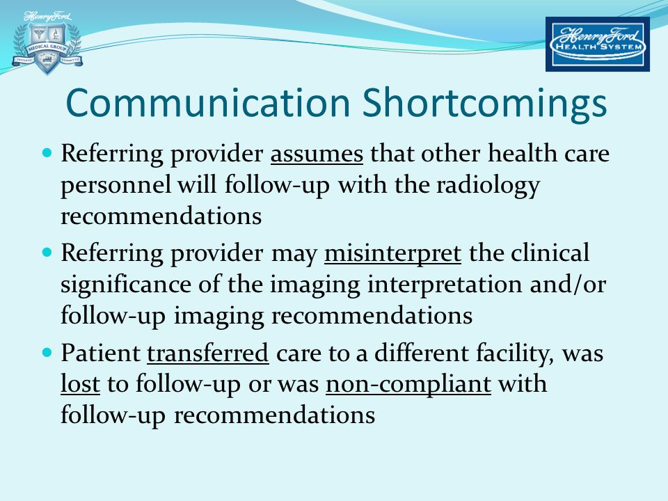 Referring provider assumes that other health care personnel will follow-up with the radiology recommendations Referring provider may misinterpret the