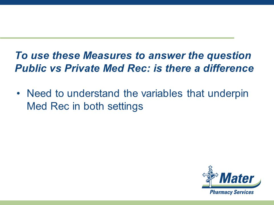 To use these Measures to answer the question Public vs Private Med Rec: is there a difference Need to understand the variables that underpin Med Rec in both settings