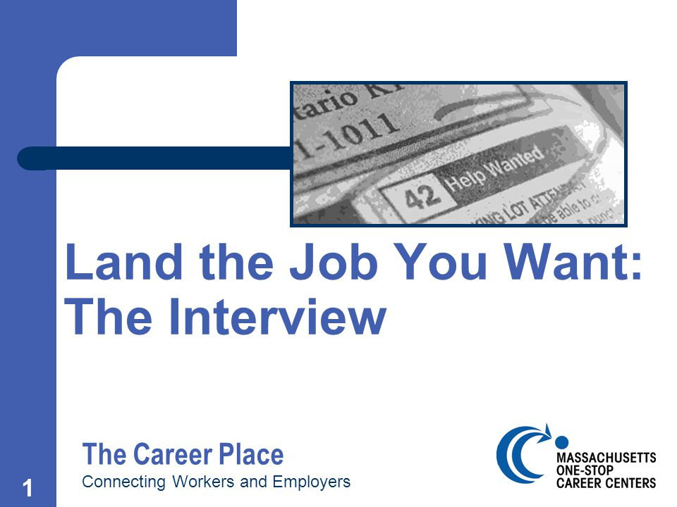 1 Land the Job You Want: The Interview The Career Place Connecting Workers and Employers