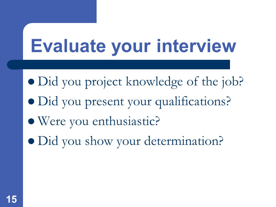 15 Did you project knowledge of the job. Did you present your qualifications.