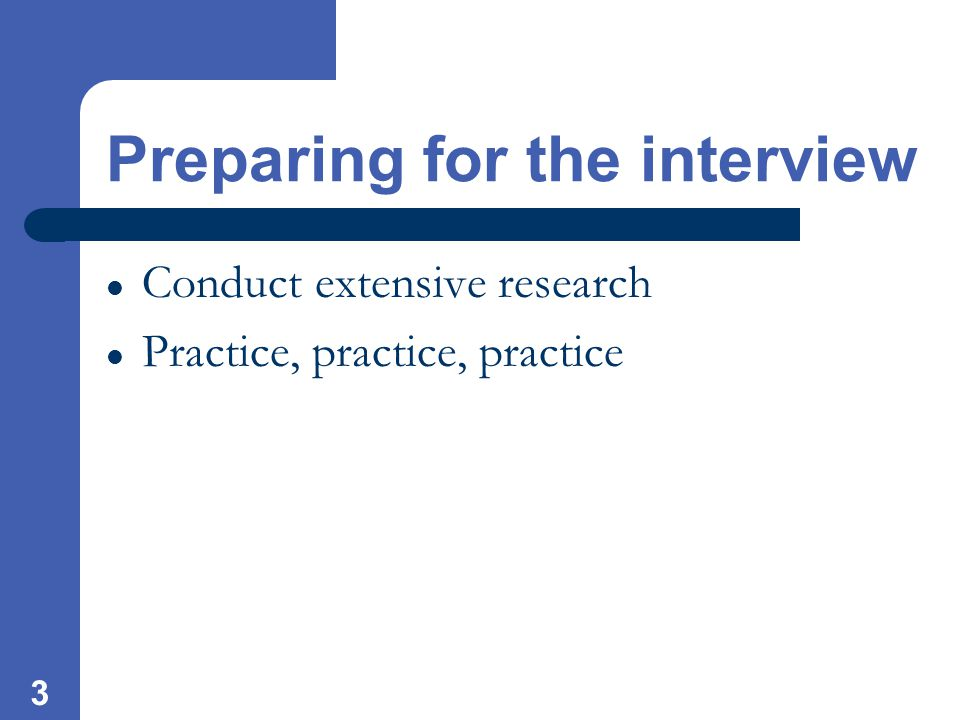3 Preparing for the interview Conduct extensive research Practice, practice, practice