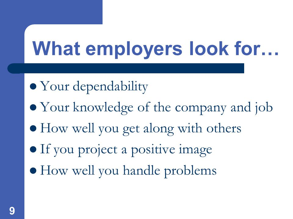 9 What employers look for… Your dependability Your knowledge of the company and job How well you get along with others If you project a positive image How well you handle problems