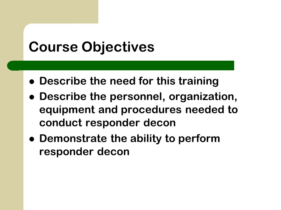 Course Objectives Describe the need for this training Describe the personnel, organization, equipment and procedures needed to conduct responder decon Demonstrate the ability to perform responder decon