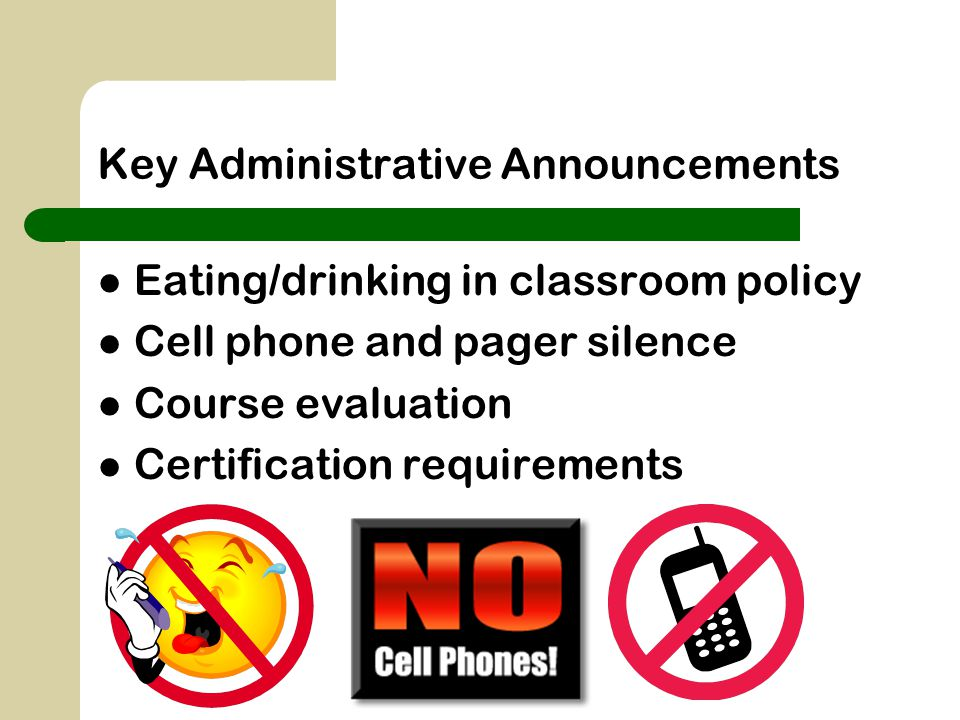 Key Administrative Announcements Eating/drinking in classroom policy Cell phone and pager silence Course evaluation Certification requirements