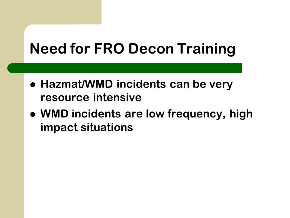 Need for FRO Decon Training Hazmat/WMD incidents can be very resource intensive WMD incidents are low frequency, high impact situations