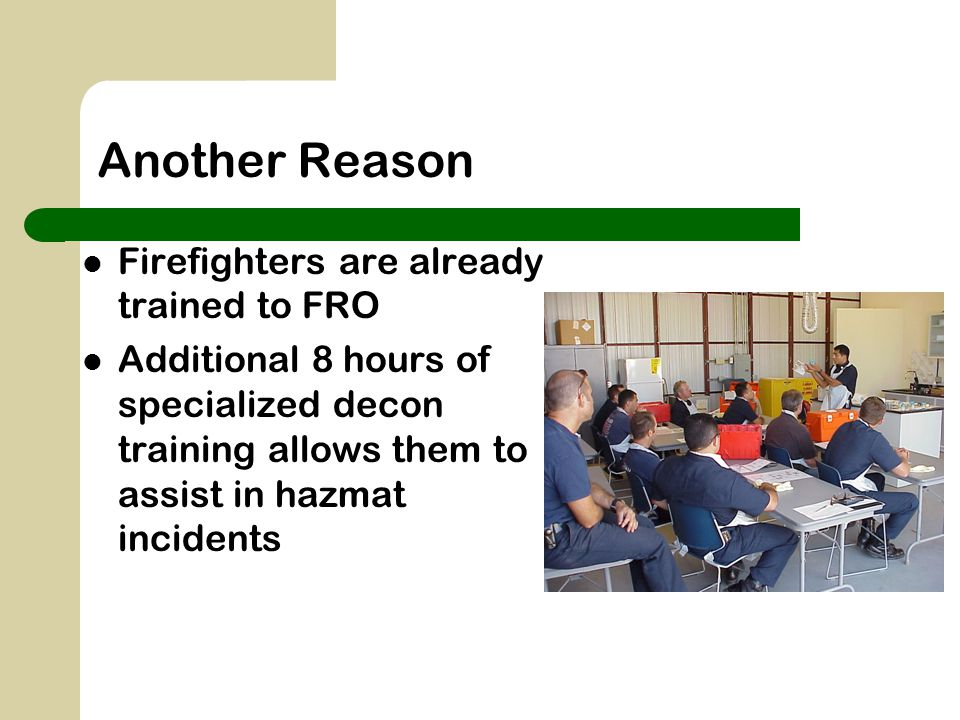 Another Reason Firefighters are already trained to FRO Additional 8 hours of specialized decon training allows them to assist in hazmat incidents