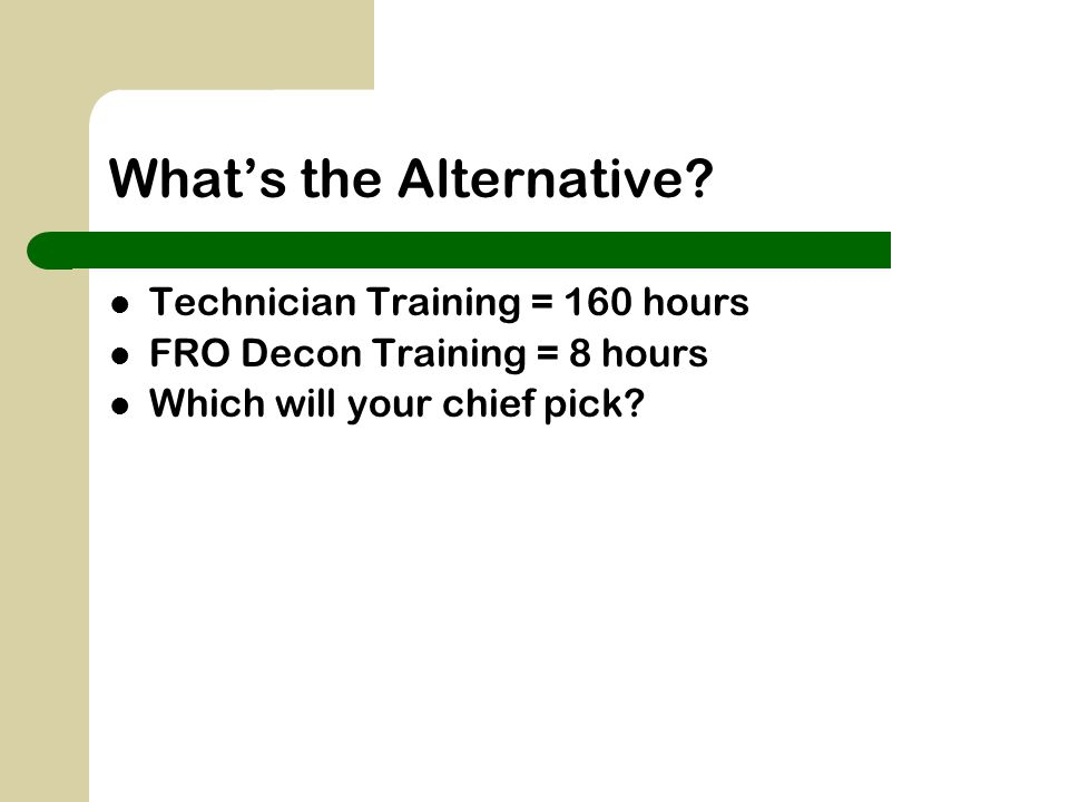 What's the Alternative? Technician Training = 160 hours FRO Decon Training = 8 hours Which will your chief pick?