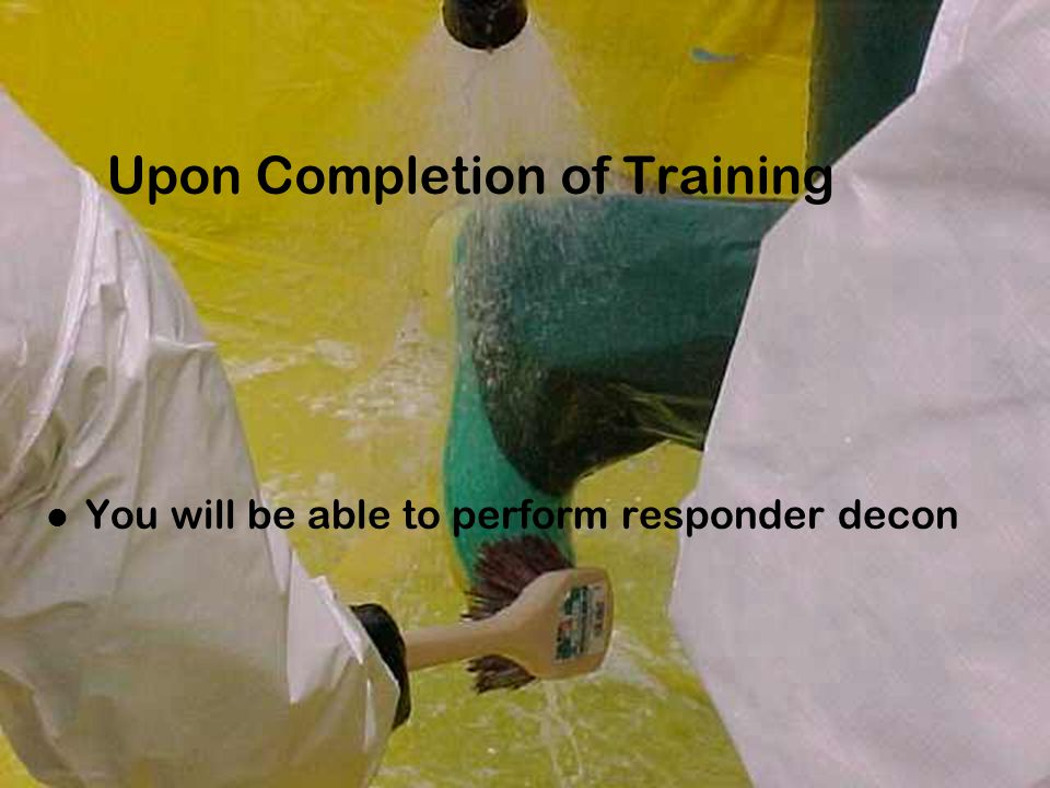 Upon Completion of Training You will be able to perform responder decon