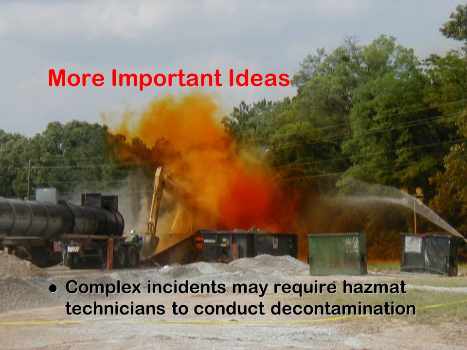 More Important Ideas Complex incidents may require hazmat technicians to conduct decontamination Complex incidents may require hazmat technicians to conduct decontamination