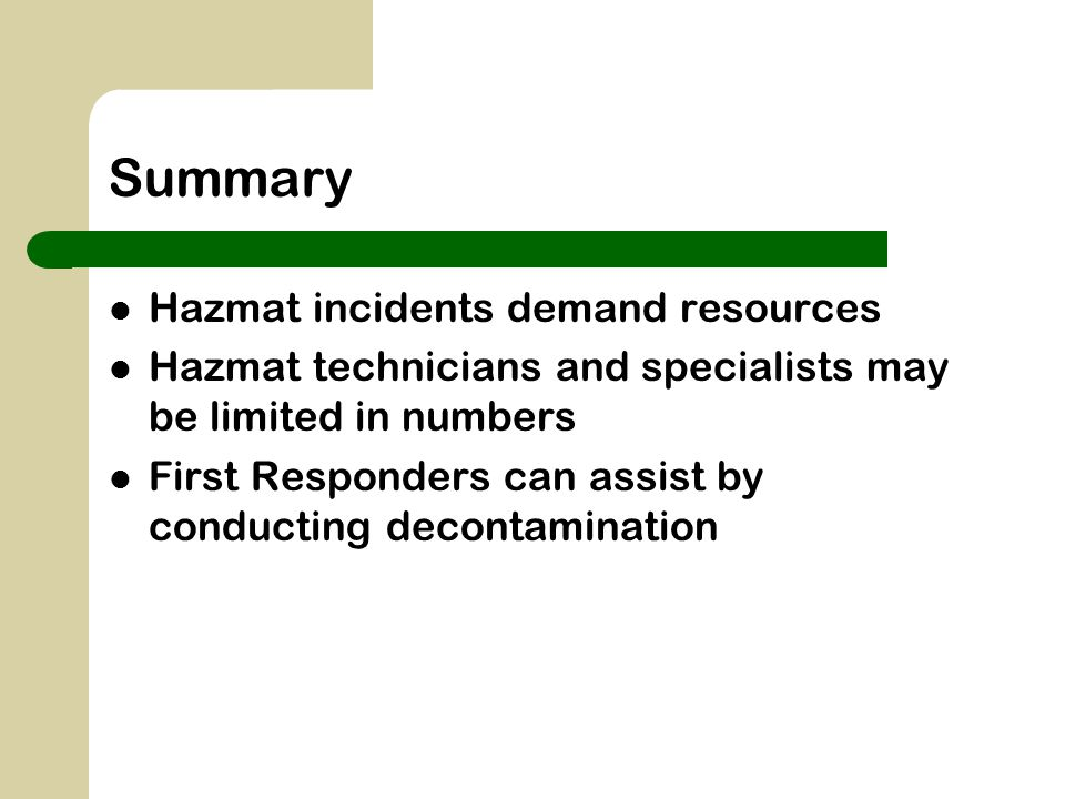 Summary Hazmat incidents demand resources Hazmat technicians and specialists may be limited in numbers First Responders can assist by conducting decon