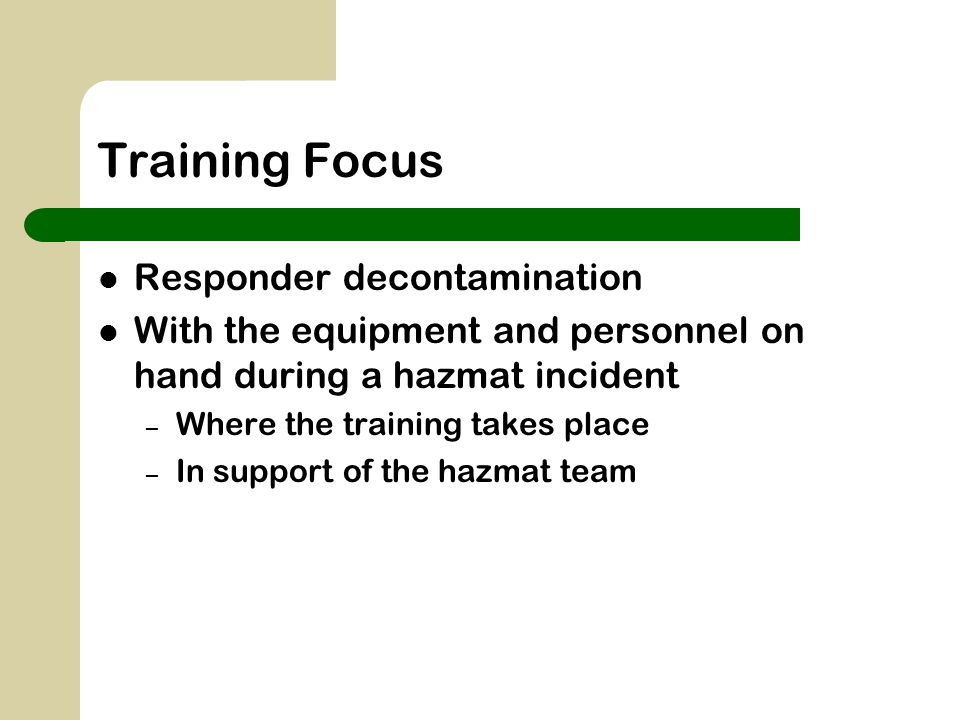 Training Focus Responder decontamination With the equipment and personnel on hand during a hazmat incident – Where the training takes place – In suppo