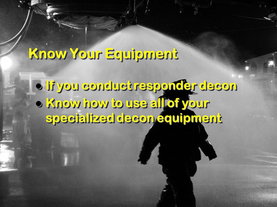 Know Your Equipment If you conduct responder decon If you conduct responder decon Know how to use all of your specialized decon equipment Know how to use all of your specialized decon equipment If you conduct responder decon If you conduct responder decon Know how to use all of your specialized decon equipment Know how to use all of your specialized decon equipment