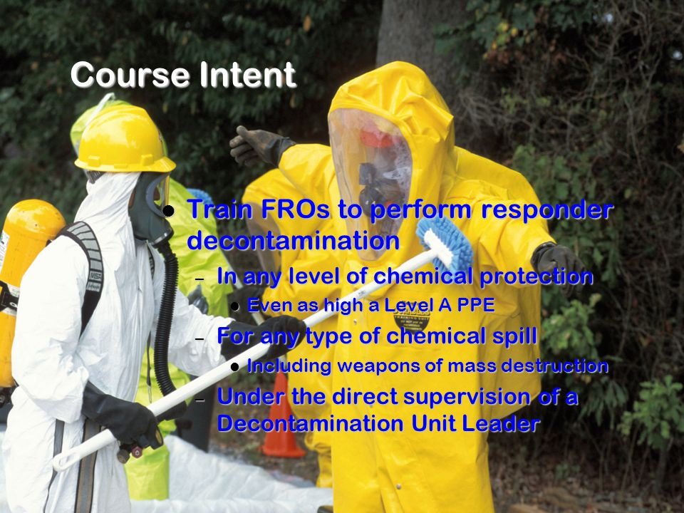 Course Intent Train FROs to perform responder decontamination Train FROs to perform responder decontamination – In any level of chemical protection Even as high a Level A PPE Even as high a Level A PPE – For any type of chemical spill Including weapons of mass destruction Including weapons of mass destruction – Under the direct supervision of a Decontamination Unit Leader
