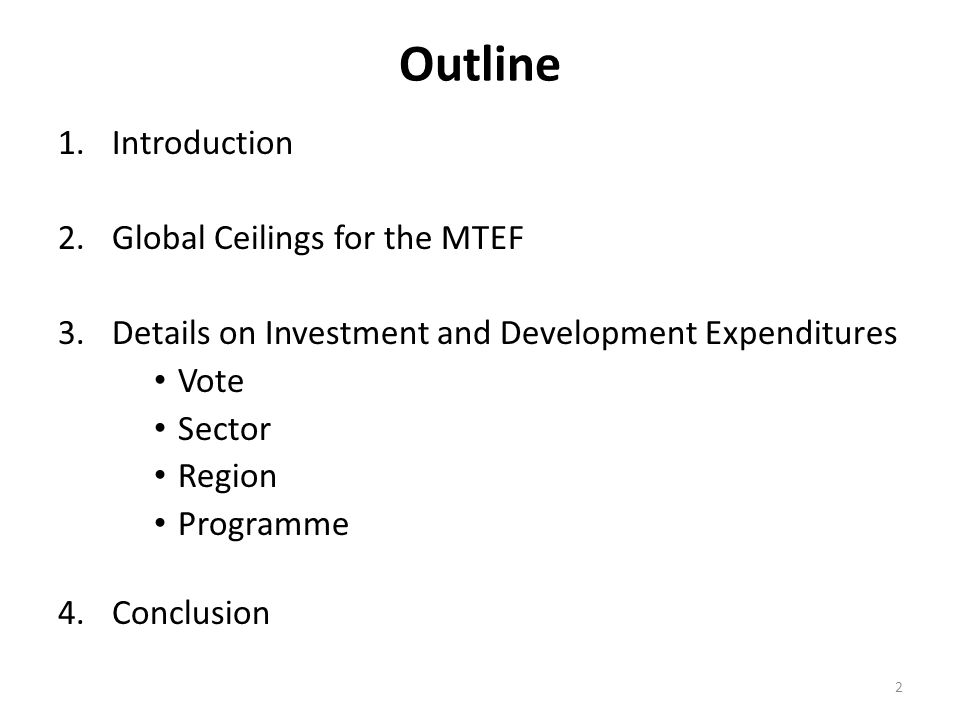 Outline 1.Introduction 2.Global Ceilings for the MTEF 3.Details on Investment and Development Expenditures Vote Sector Region Programme 4.Conclusion 2