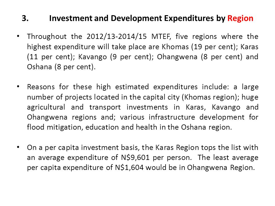 3.Investment and Development Expenditures by Region Throughout the 2012/13-2014/15 MTEF, five regions where the highest expenditure will take place are Khomas (19 per cent); Karas (11 per cent); Kavango (9 per cent); Ohangwena (8 per cent) and Oshana (8 per cent).