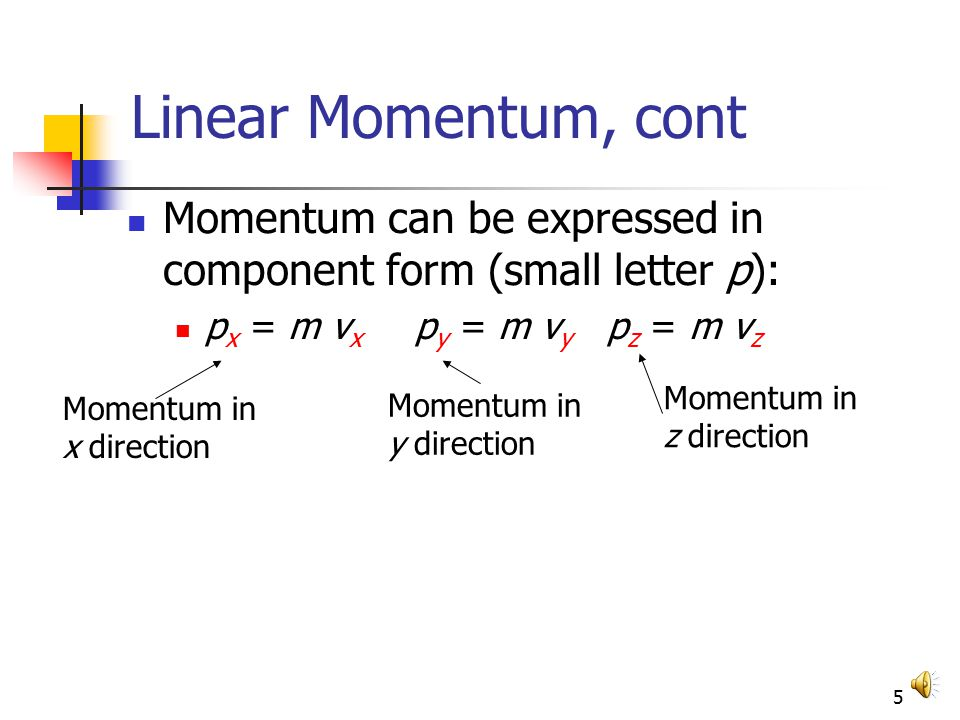 4 Linear Momentum, cont Linear momentum is a vector quantity Its direction is the same as the direction of v The dimensions of momentum (mass x velocity) are ML/T The SI units of momentum are kg · m /s