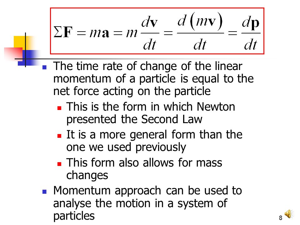 8 The time rate of change of the linear momentum of a particle is equal to the net force acting on the particle This is the form in which Newton presented the Second Law It is a more general form than the one we used previously This form also allows for mass changes Momentum approach can be used to analyse the motion in a system of particles