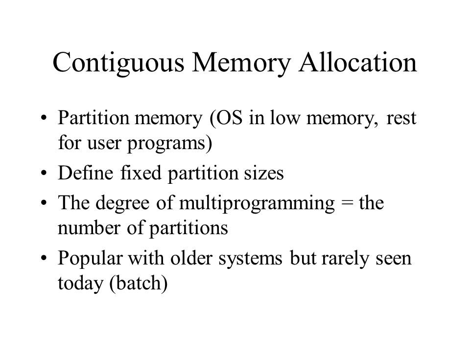 Contiguous Memory Allocation Partition memory (OS in low memory, rest for user programs) Define fixed partition sizes The degree of multiprogramming = the number of partitions Popular with older systems but rarely seen today (batch)