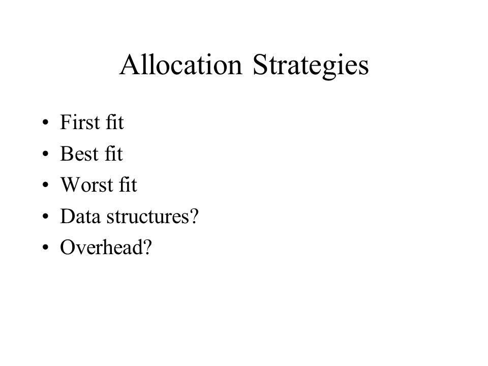 Allocation Strategies First fit Best fit Worst fit Data structures? Overhead?
