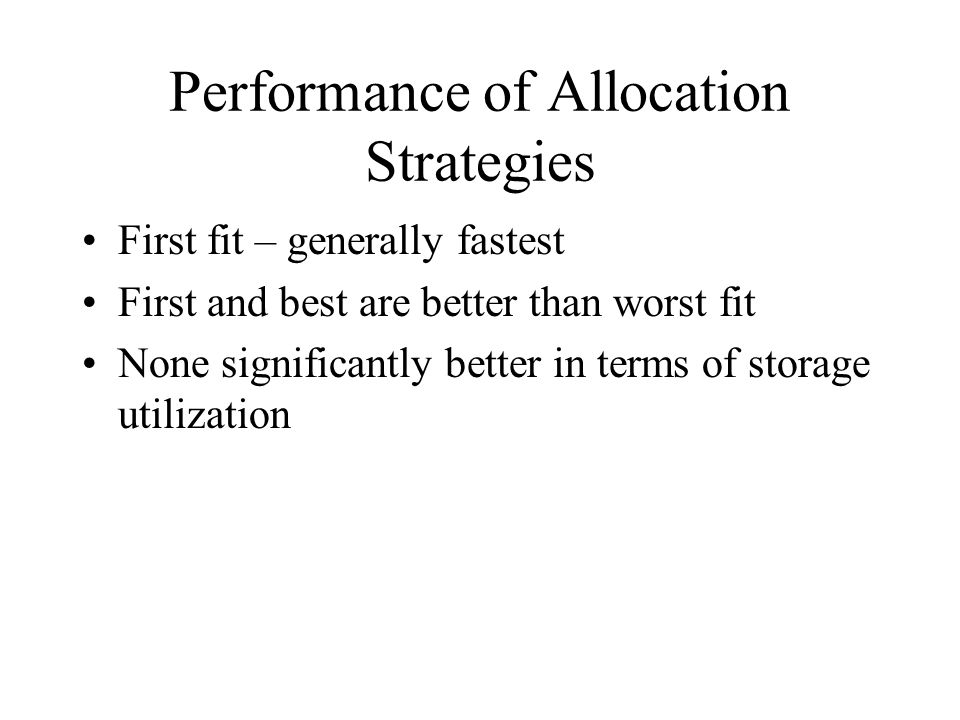 Performance of Allocation Strategies First fit – generally fastest First and best are better than worst fit None significantly better in terms of storage utilization