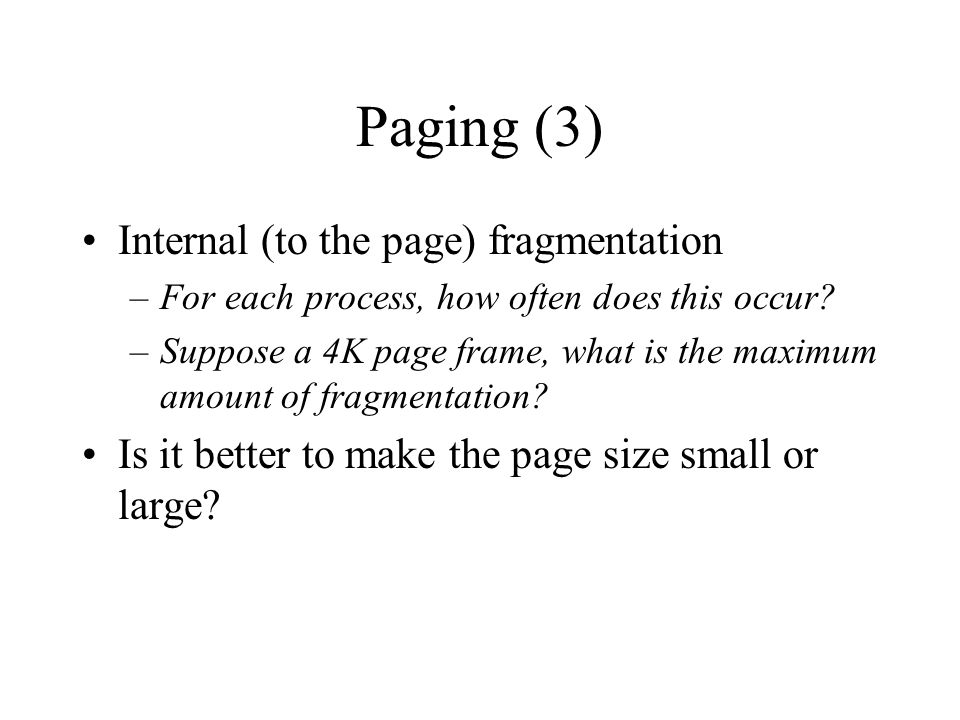 Paging (3) Internal (to the page) fragmentation –For each process, how often does this occur.
